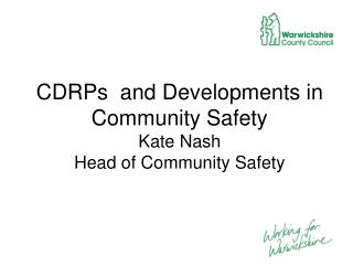 CDRPs  and Developments in Community Safety  Kate Nash Head of Community Safety