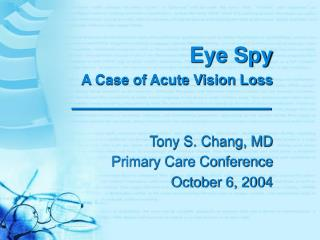 Eye Spy A Case of Acute Vision Loss Tony S. Chang, MD Primary Care Conference October 6, 2004