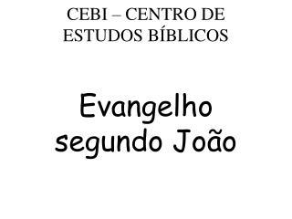CEBI – CENTRO DE ESTUDOS BÍBLICOS  Evangelho segundo João