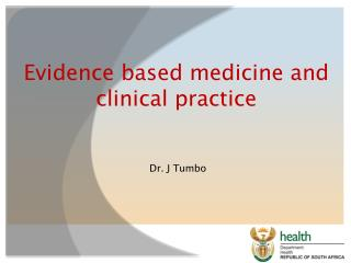 Evidence based medicine and clinical  practice  Dr. J Tumbo