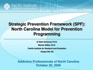 Strategic Prevention Framework SPF: North Carolina Model for Prevention Programming  Al Stein-Seroussi, Ph.D. Martha Wal