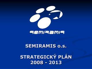 SEMIRAMIS o.s. STRATEGICK� PL�N  2008 - 2013