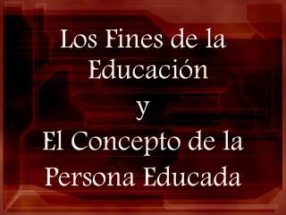 Los Fines de la Educación  y El Concepto de la  Persona Educada
