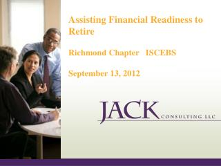 Assisting Financial Readiness to Retire Richmond Chapter   ISCEBS September 13, 2012