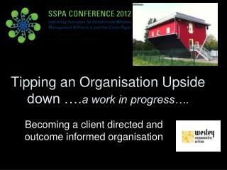 Tipping an Organisation Upside down …. a work in progress….