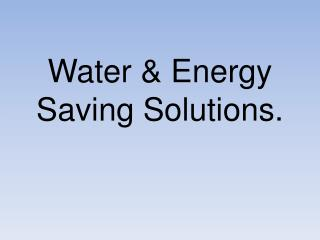 Water & Energy Saving Solutions.
