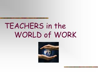 TEACHERS in the  	WORLD of WORK