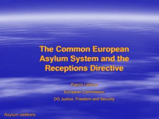 The Common European Asylum System and the Receptions Directive Patrick Lefevre European Commission