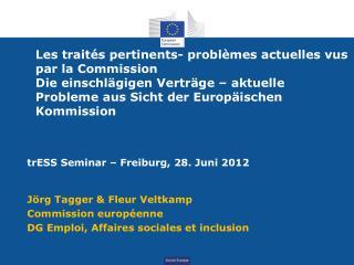 trESS Seminar – Freiburg, 28. Juni 2012 Jörg Tagger & Fleur Veltkamp Commission européenne