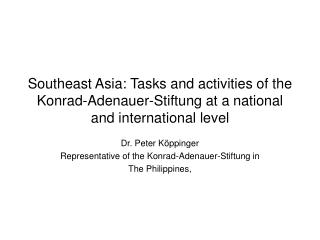 Dr. Peter Köppinger Representative of the Konrad-Adenauer-Stiftung in  The Philippines,