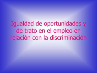 Igualdad de oportunidades y de trato en el empleo en relación con la discriminación