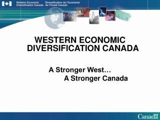 WESTERN ECONOMIC DIVERSIFICATION CANADA A Stronger West… 			A Stronger Canada