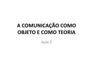 A COMUNICAÇÃO COMO OBJETO E COMO TEORIA