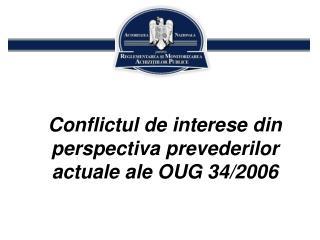 Conflictul de interese din perspectiva  prevederilor actuale  ale OUG 34/2006