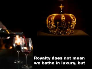 Royalty  does  not mean we bathe in luxury, but