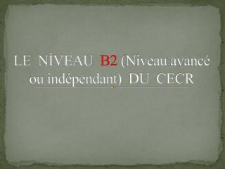 LE  NİVEAU   B2  ( Niveau avancé ou indépendant )  DU  CECR