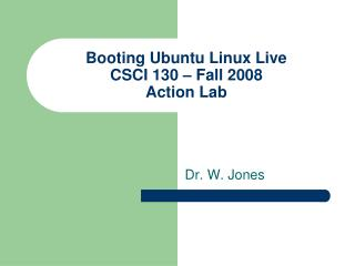 Booting Ubuntu Linux Live CSCI 130 – Fall 2008 Action Lab