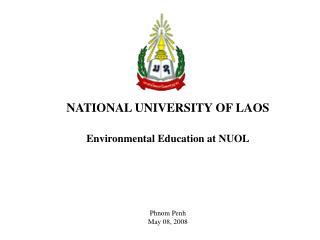 NATIONAL UNIVERSITY OF LAOS Environmental Education at NUOL Phnom Penh  May 08 , 2008