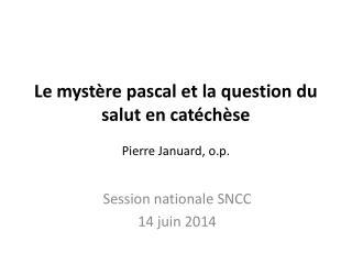 Le myst�re pascal et la question du salut en cat�ch�se Pierre Januard, o.p.