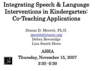 Integrating Speech  Language Interventions in Kindergarten:  Co-Teaching Applications  Donna D. Merritt, Ph.D. merrittct