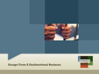 Escape From A Dysfunctional Business