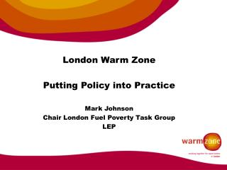 London Warm Zone Putting Policy into Practice Mark Johnson Chair London Fuel Poverty Task Group