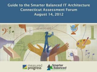 Guide to the Smarter Balanced IT Architecture Connecticut Assessment Forum August 14, 2012