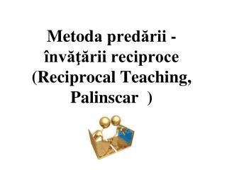 M etod a predării - învăţării reciproce (Reciprocal Teaching, Palinscar  )