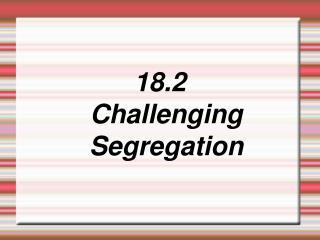 18.2 Challenging  Segregation