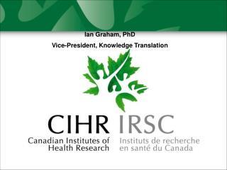 Ian Graham, PhD Vice-President, Knowledge Translation