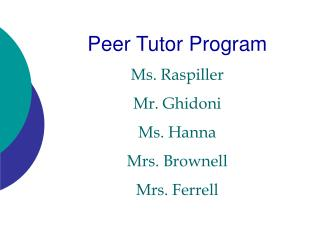 Peer Tutor Program Ms. Raspiller Mr. Ghidoni Ms. Hanna Mrs. Brownell Mrs. Ferrell