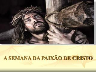 A SEMANA DA PAIXÃO DE CRISTO