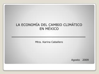 LA ECONOMÍA DEL CAMBIO CLIMÁTICO  EN MÉXICO Mtra. Karina Caballero