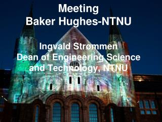 Meeting  Baker Hughes-NTNU Ingvald Str�mmen Dean of Engineering Science and Technology, NTNU
