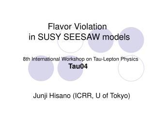 Flavor Violation in SUSY SEESAW models 8th International Workshop on Tau-Lepton Physics Tau04