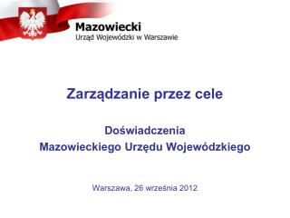 Zarządzanie przez cele Doświadczenia Mazowieckiego Urzędu Wojewódzkiego Warszawa, 26 września 2012