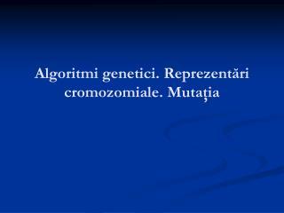 Algoritmi genetici .  Reprezent ări cromozomiale .  Muta ţia