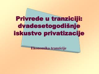 Privrede u tranziciji: dvadesetogodišnje iskustvo privatizacije