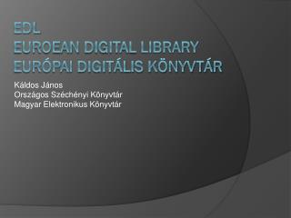 EDL  Euroean Digital Library  EURÓPAI DIGITÁLIS KÖNYVTÁR