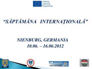"""SĂPTĂMÂNA   INTERNAŢIONALĂ""              NIE N BURG, GERMANIA 10.06. – 16.06.2012"