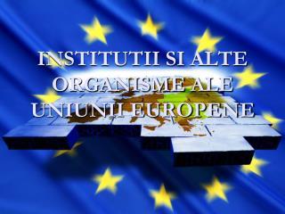 INSTITUTII SI  ALTE ORGANISME  ALE  UNIUNII EUROPENE