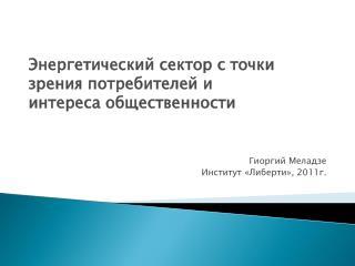 Энергетический сектор с точки зрения потребителей и  интереса общественности  Гиоргий Меладзе