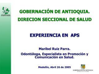 GOBERNACIÓN DE ANTIOQUIA. DIRECION SECCIONAL DE SALUD EXPERIENCIA EN  APS Maribel Ruiz Parra.