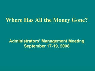 Where Has All the Money Gone? Administrators' Management Meeting September 17-19, 2008