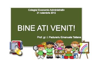 Colegiul Economic Administrativ 21 noiembrie 2012 BINE ATI VENIT!