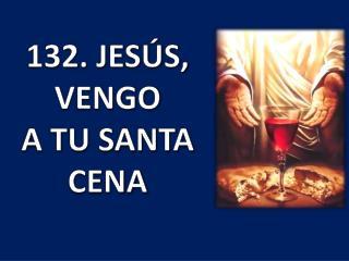 132. JESÚS, VENGO A TU SANTA CENA