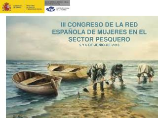 III CONGRESO DE LA RED ESPAÑOLA DE MUJERES EN EL SECTOR PESQUERO 5 Y 6 DE JUNIO DE 2013