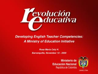 Developing English Teacher Competencies:  A Ministry of Education Initiative Rosa María Cely H.