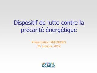 Dispositif de lutte contre la précarité énergétique Présentation PEFONDES 25 octobre 2012