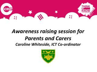 Awareness raising session for   Parents and Carers  Caroline Whiteside, ICT Co-ordinator